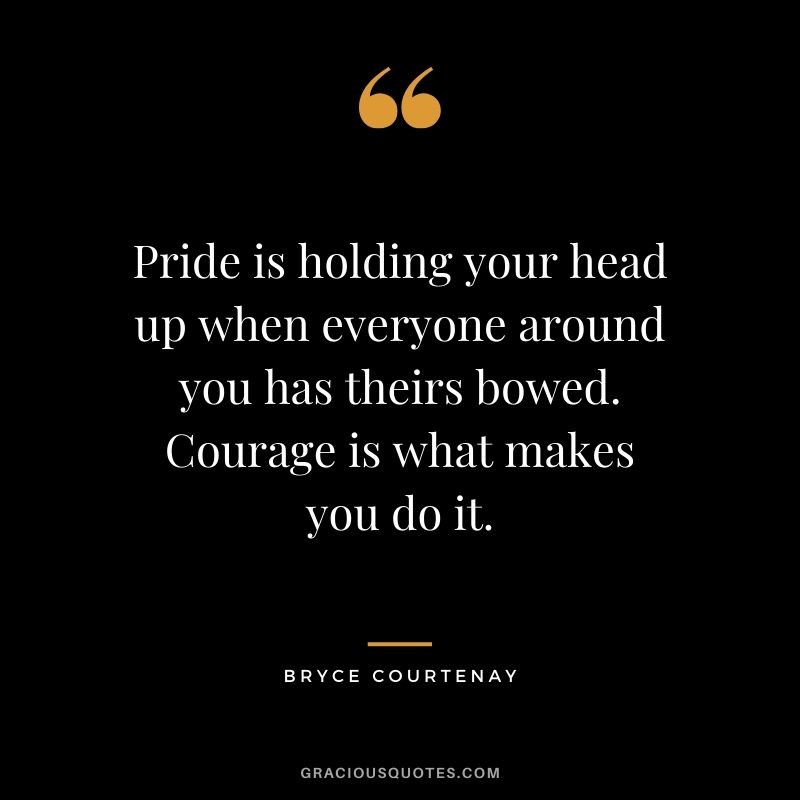 Pride is holding your head up when everyone around you has theirs bowed. Courage is what makes you do it. - Bryce Courtenay