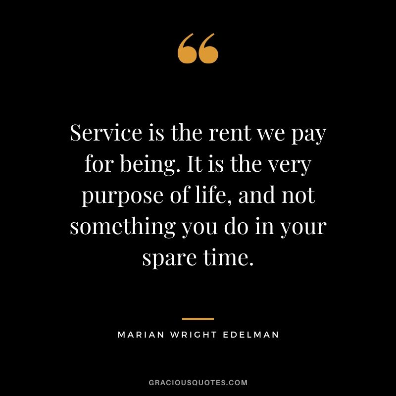 Service is the rent we pay for being. It is the very purpose of life, and not something you do in your spare time. - Marian Wright Edelman