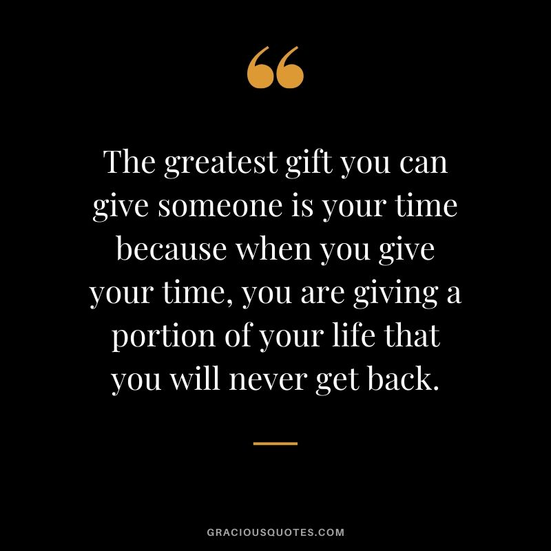 The greatest gift you can give someone is your time because when you give your time, you are giving a portion of your life that you will never get back.