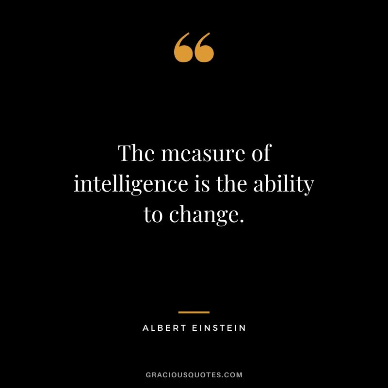 The measure of intelligence is the ability to change. - Albert Einstein