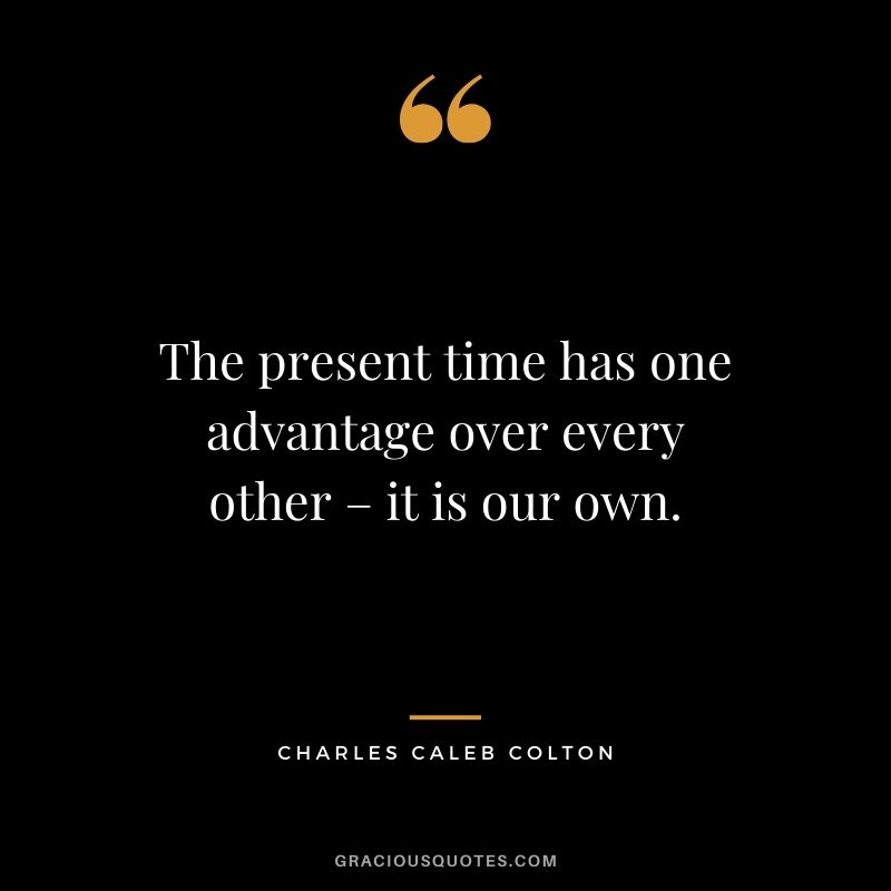 The present time has one advantage over every other – it is our own. - Charles Caleb Colton