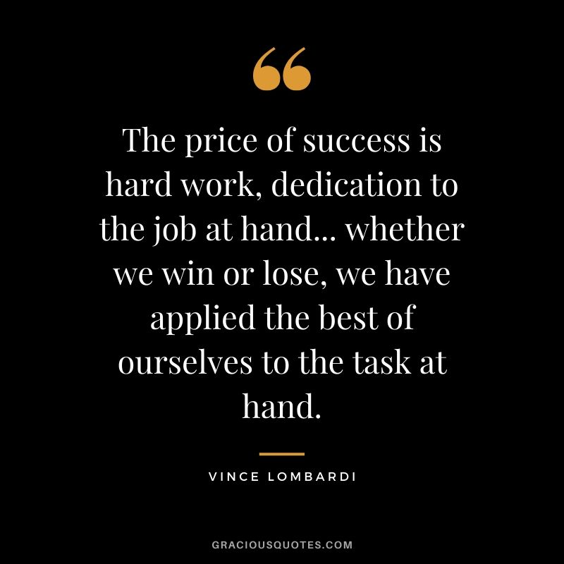 The price of success is hard work, dedication to the job at hand... whether we win or lose, we have applied the best of ourselves to the task at hand. - Vince Lombardi