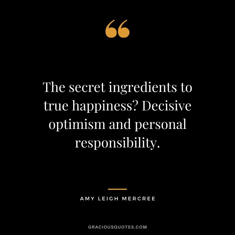 The secret ingredients to true happiness? Decisive optimism and personal responsibility. - Amy Leigh Mercree