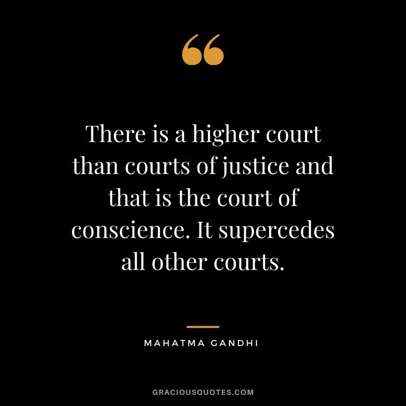 There is a higher court than courts of justice and that is the court of conscience. It supercedes all other courts.