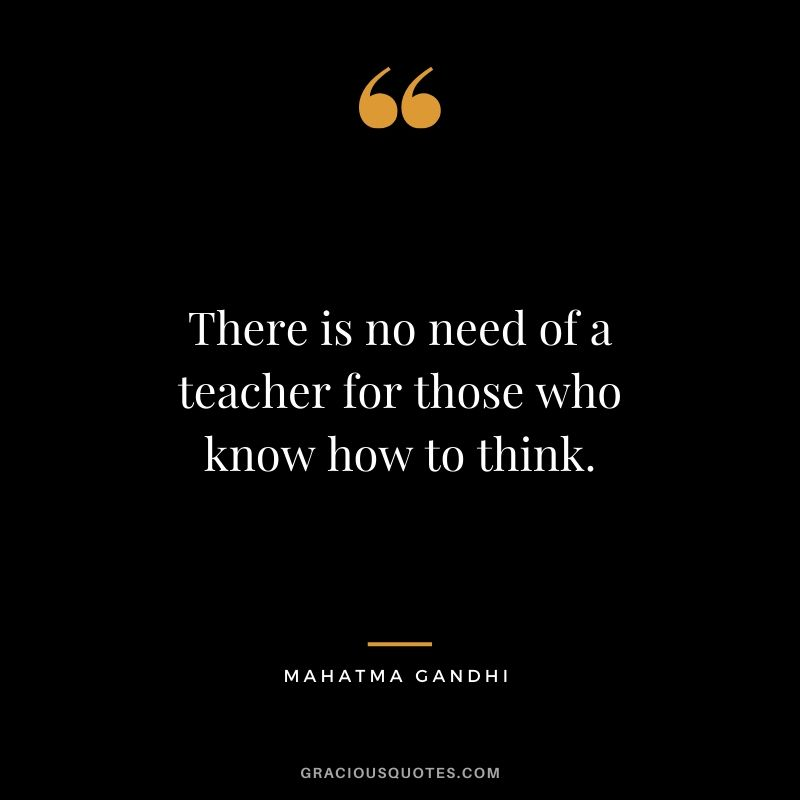 There is no need of a teacher for those who know how to think.