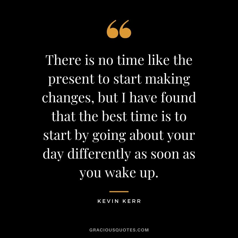 There is no time like the present to start making changes, but I have found that the best time is to start by going about your day differently as soon as you wake up. - Kevin Kerr