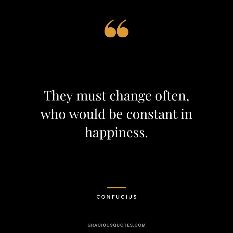 They must change often, who would be constant in happiness. - Confucius