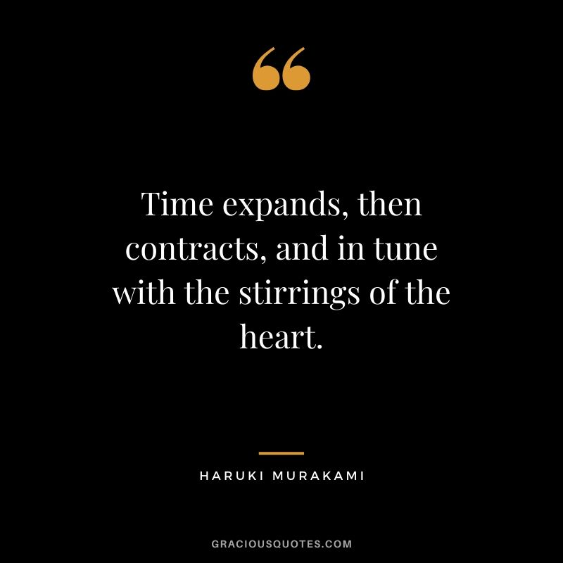 Time expands, then contracts, and in tune with the stirrings of the heart. - Haruki Murakami