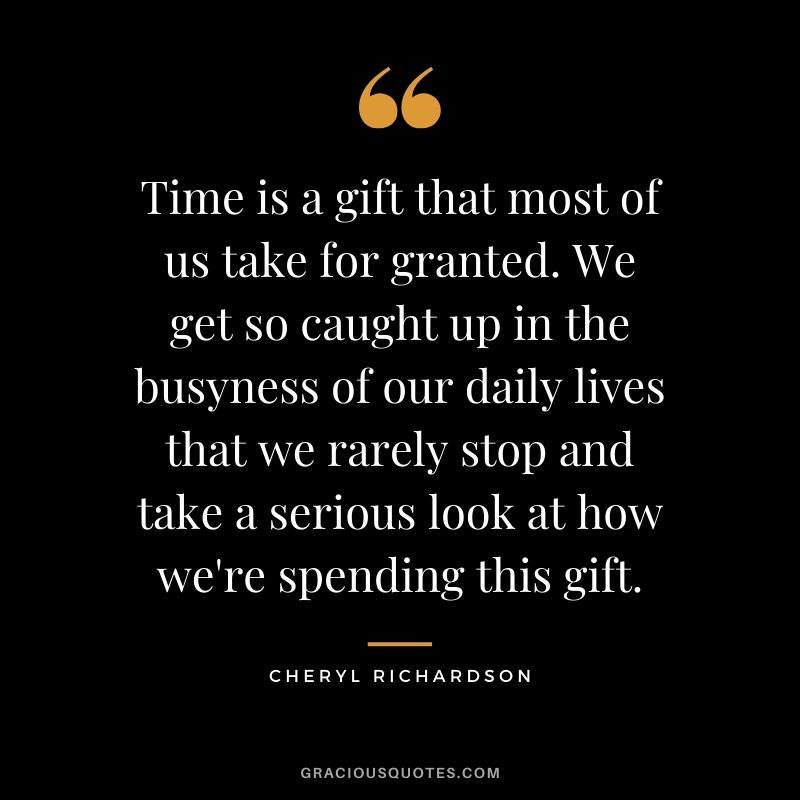 Time is a gift that most of us take for granted. We get so caught up in the busyness of our daily lives that we rarely stop and take a serious look at how we're spending this gift. - Cheryl Richardson