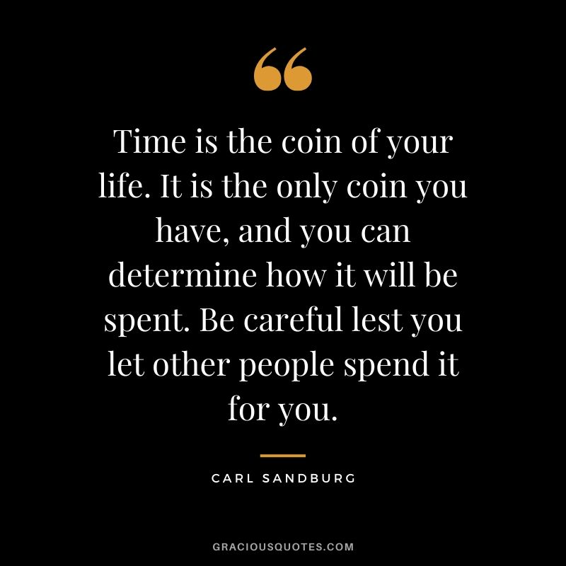 Time is the coin of your life. It is the only coin you have, and you can determine how it will be spent. Be careful lest you let other people spend it for you. - Carl Sandburg