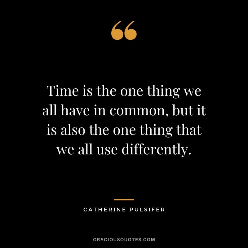 Time is the one thing we all have in common, but it is also the one thing that we all use differently. - Catherine Pulsifer