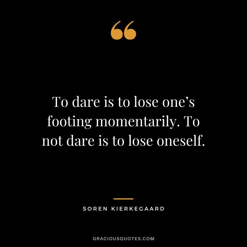 To dare is to lose one's footing momentarily. To not dare is to lose oneself. - Soren Kierkegaard