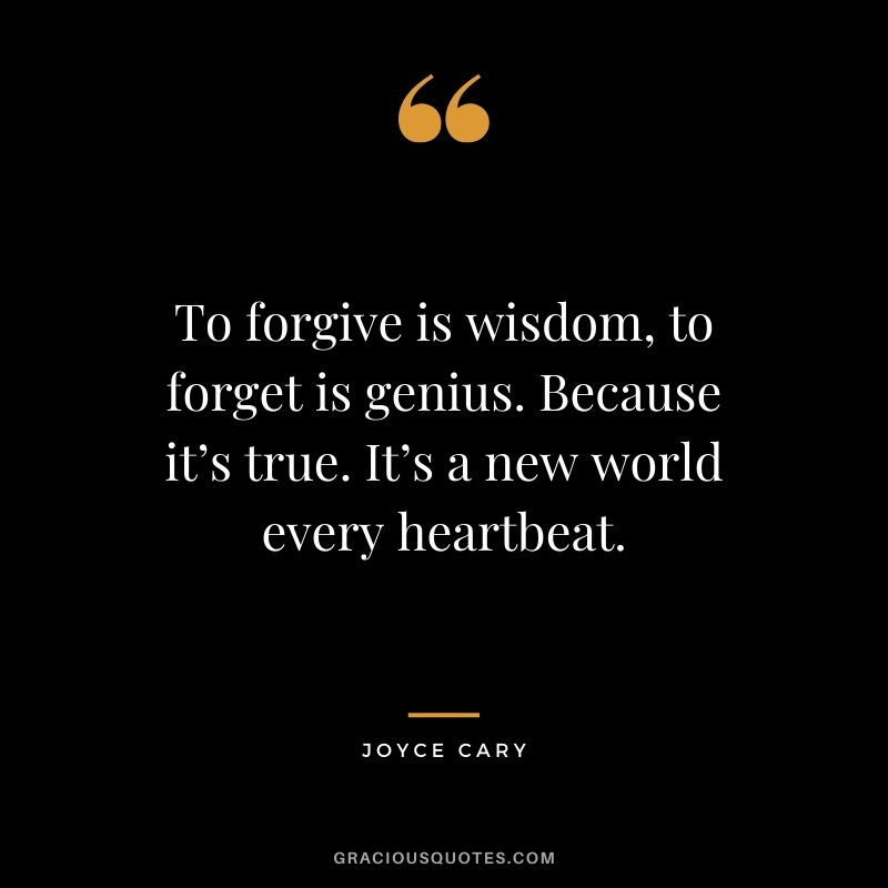 To forgive is wisdom, to forget is genius. Because it's true. It's a new world every heartbeat. - Joyce Cary