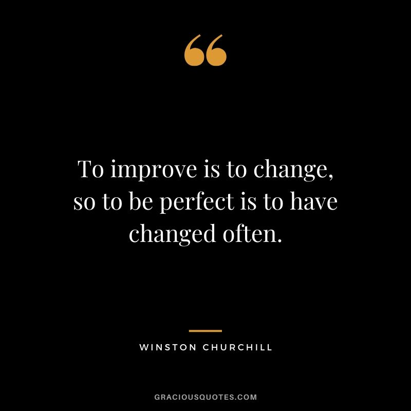 To improve is to change, so to be perfect is to have changed often. - Winston Churchill
