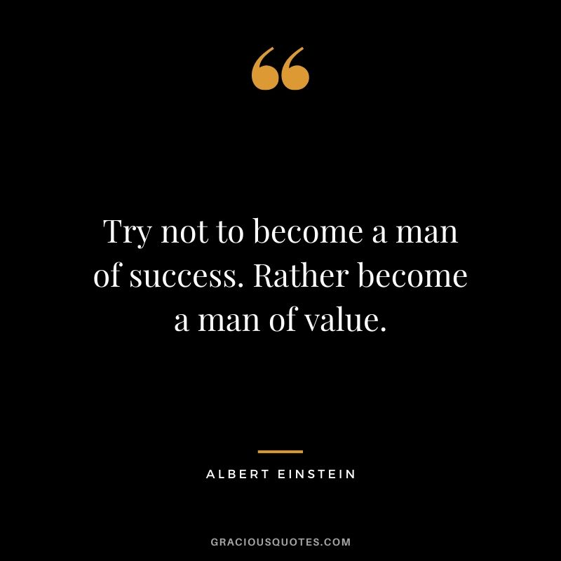 Try not to become a man of success. Rather become a man of value. - Albert Einstein