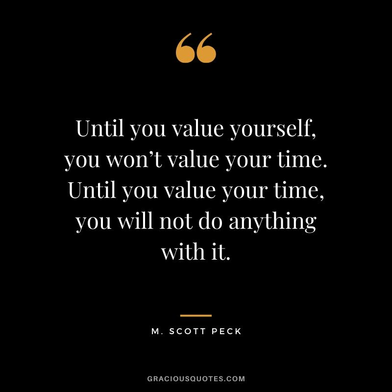 Until you value yourself, you won't value your time. Until you value your time, you will not do anything with it. - M. Scott Peck