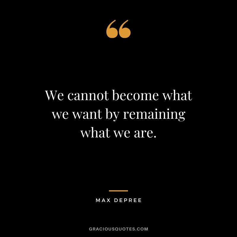 We cannot become what we want by remaining what we are. - Max Depree