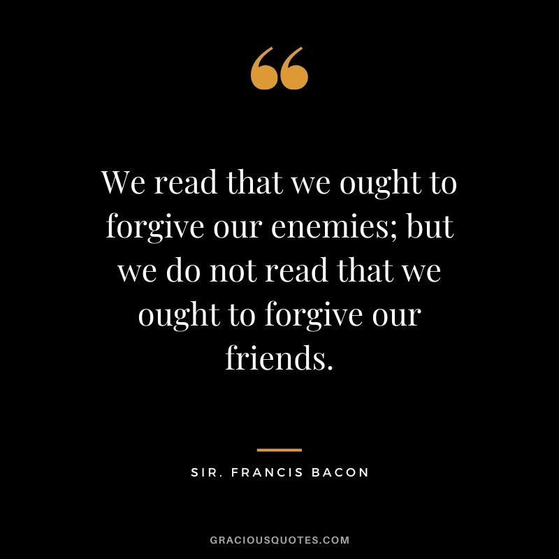 We read that we ought to forgive our enemies; but we do not read that we ought to forgive our friends. - Sir. Francis Bacon