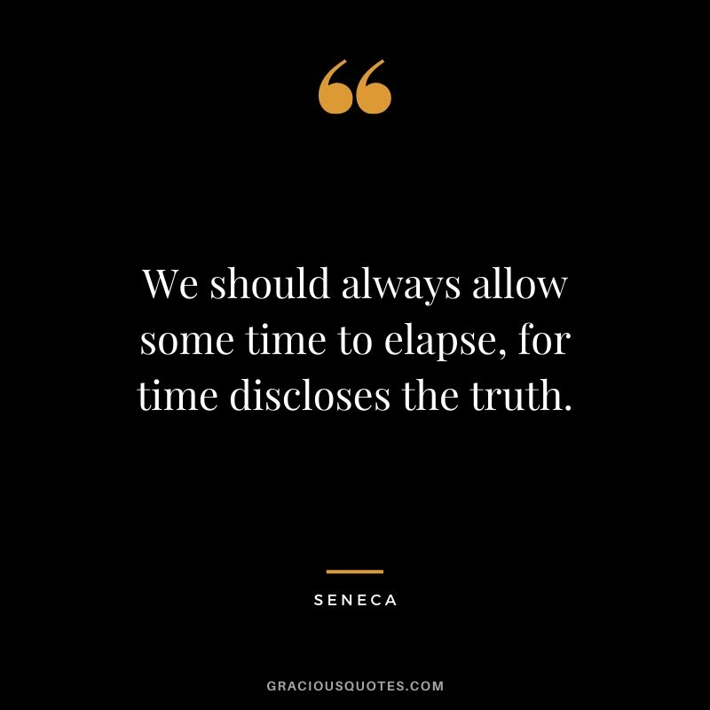 We should always allow some time to elapse, for time discloses the truth. - Seneca
