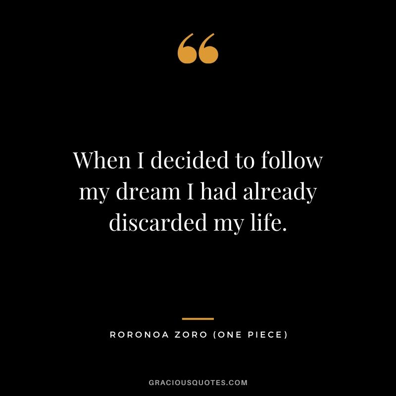 When I decided to follow my dream I had already discarded my life. - Roronoa Zoro