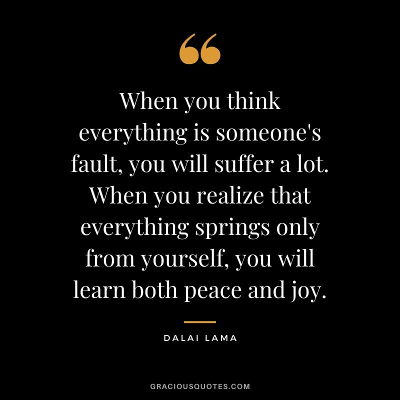 When you think everything is someone's fault, you will suffer a lot. When you realize that everything springs only from yourself, you will learn both peace and joy. - Dalai Lama
