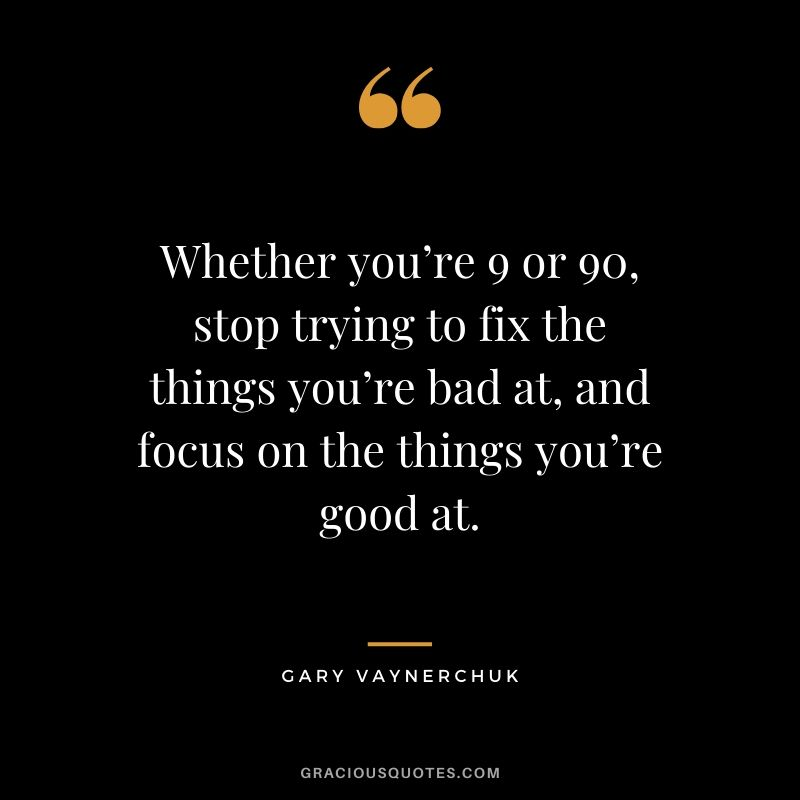 Whether you're 9 or 90, stop trying to fix the things you're bad at, and focus on the things you're good at. - Gary Vaynerchuk
