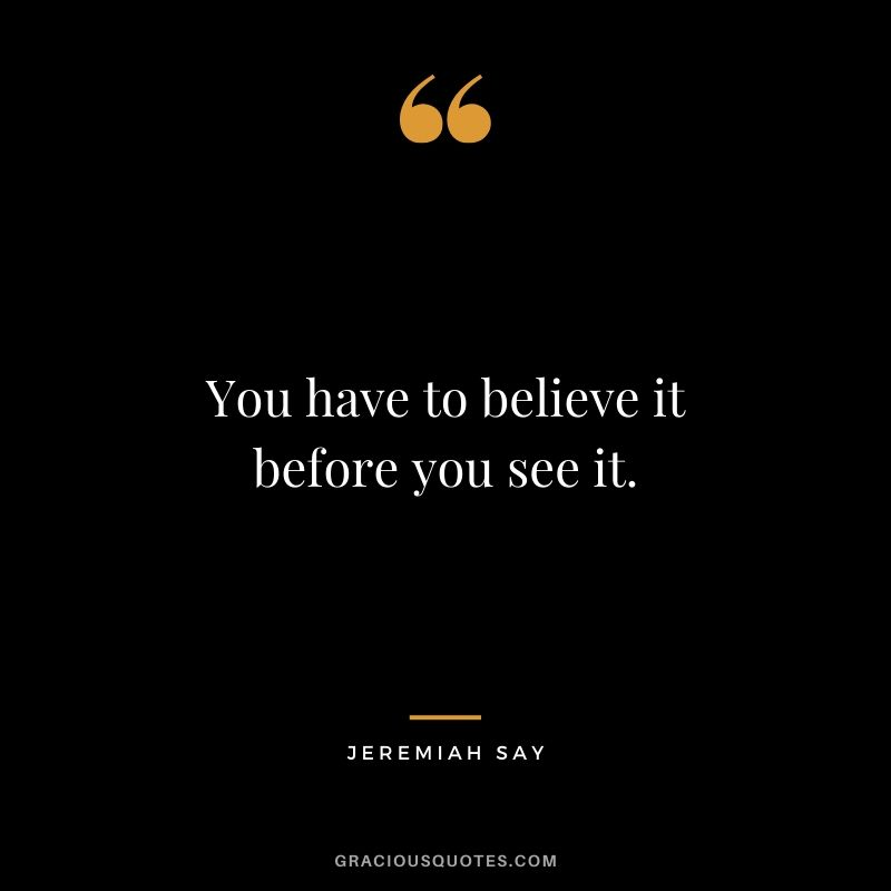 You have to believe it before you see it. - Jeremiah Say