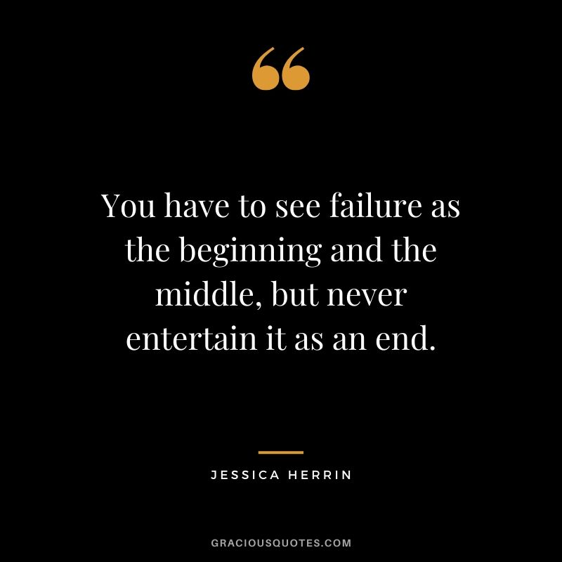 You have to see failure as the beginning and the middle, but never entertain it as an end. - Jessica Herrin