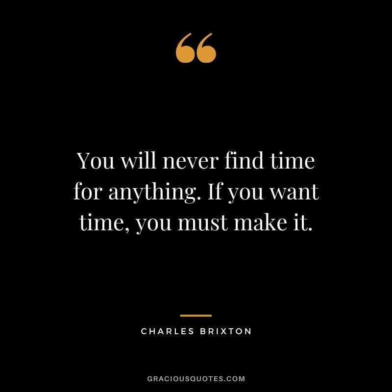 You will never find time for anything. If you want time, you must make it. - Charles Brixton