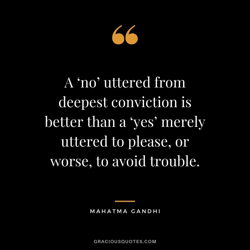A 'no' uttered from deepest conviction is better than a 'yes' merely uttered to please, or worse, to avoid trouble. - Mahatma Gandhi