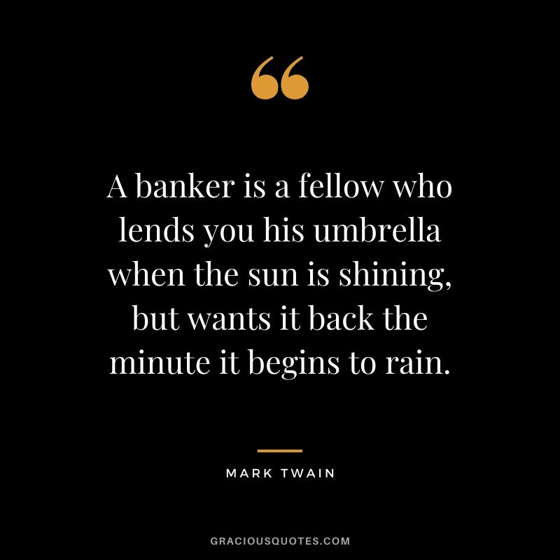 A banker is a fellow who lends you his umbrella when the sun is shining, but wants it back the minute it begins to rain.