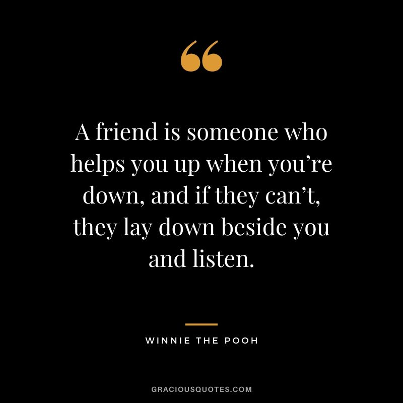 A friend is someone who helps you up when you're down, and if they can't, they lay down beside you and listen. - Winnie the Pooh