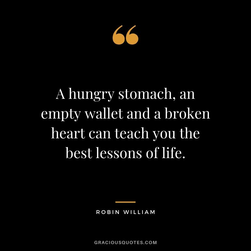 A hungry stomach, an empty wallet and a broken heart can teach you the best lessons of life. - Robin William