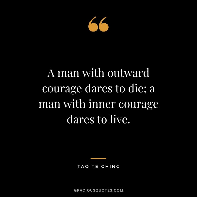 A man with outward courage dares to die; a man with inner courage dares to live. - Tao Te Ching