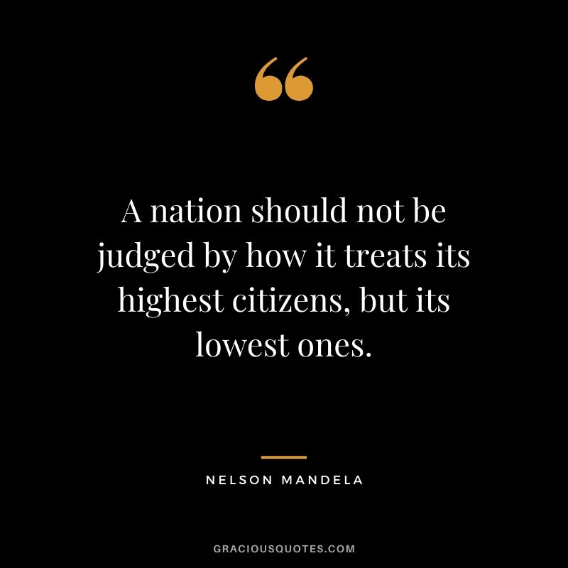 A nation should not be judged by how it treats its highest citizens, but its lowest ones.