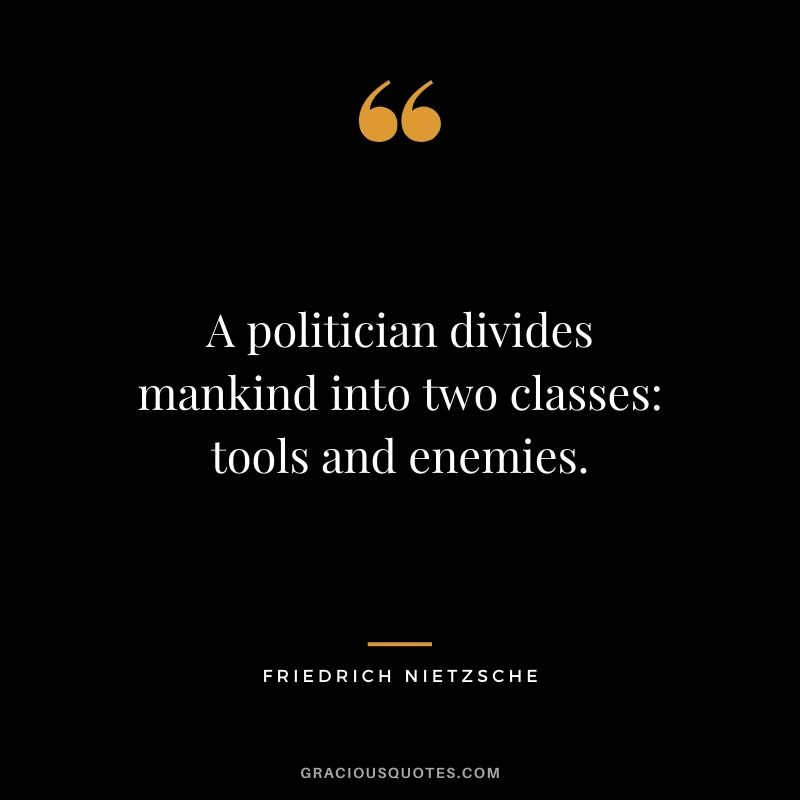 A politician divides mankind into two classes: tools and enemies.