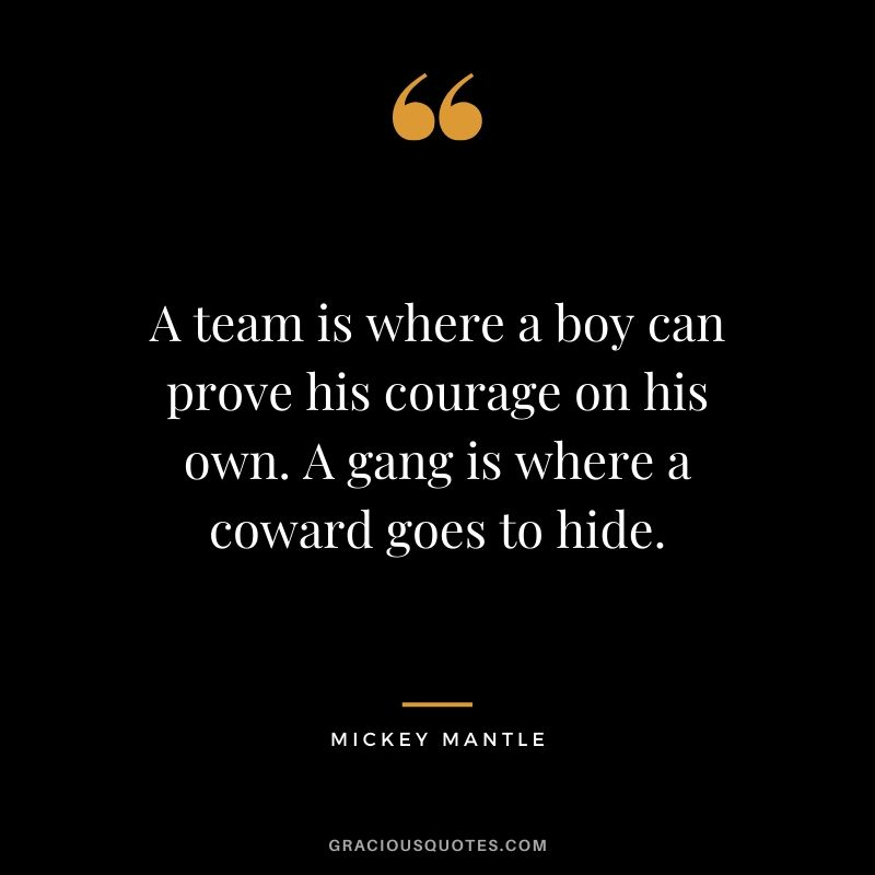 A team is where a boy can prove his courage on his own. A gang is where a coward goes to hide. - Mickey Mantle