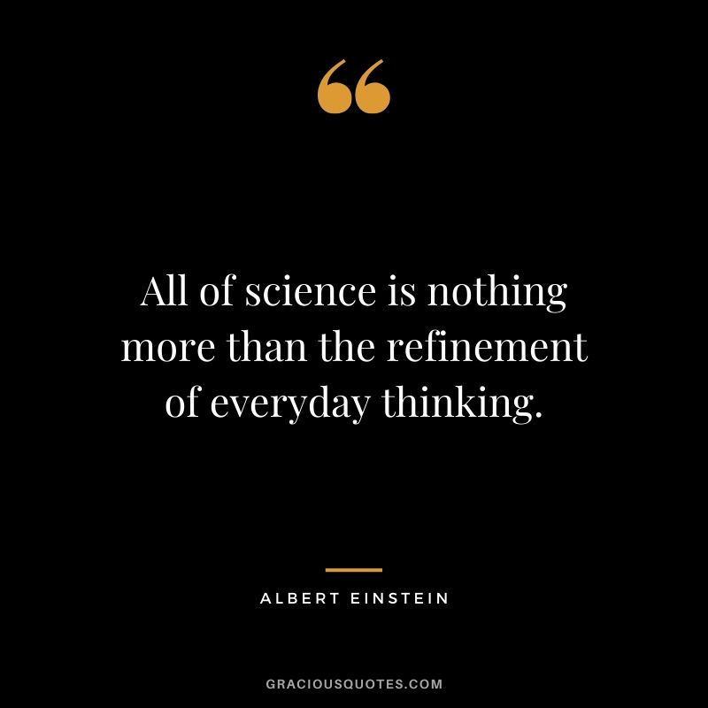 All of science is nothing more than the refinement of everyday thinking.