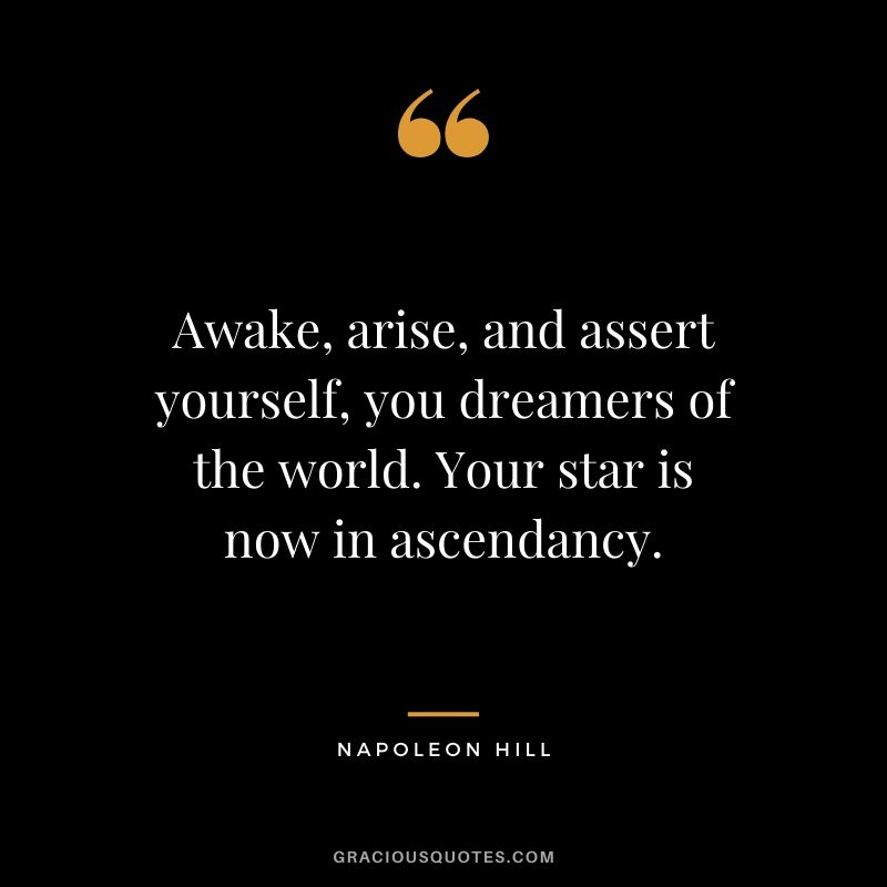 Awake, arise, and assert yourself, you dreamers of the world. Your star is now in ascendancy.