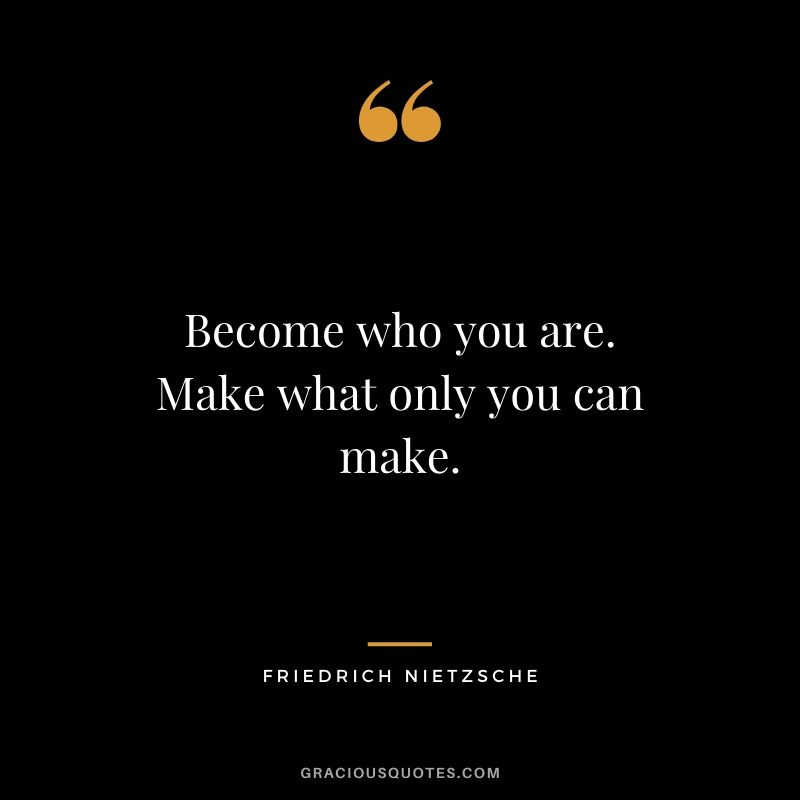 Become who you are. Make what only you can make.