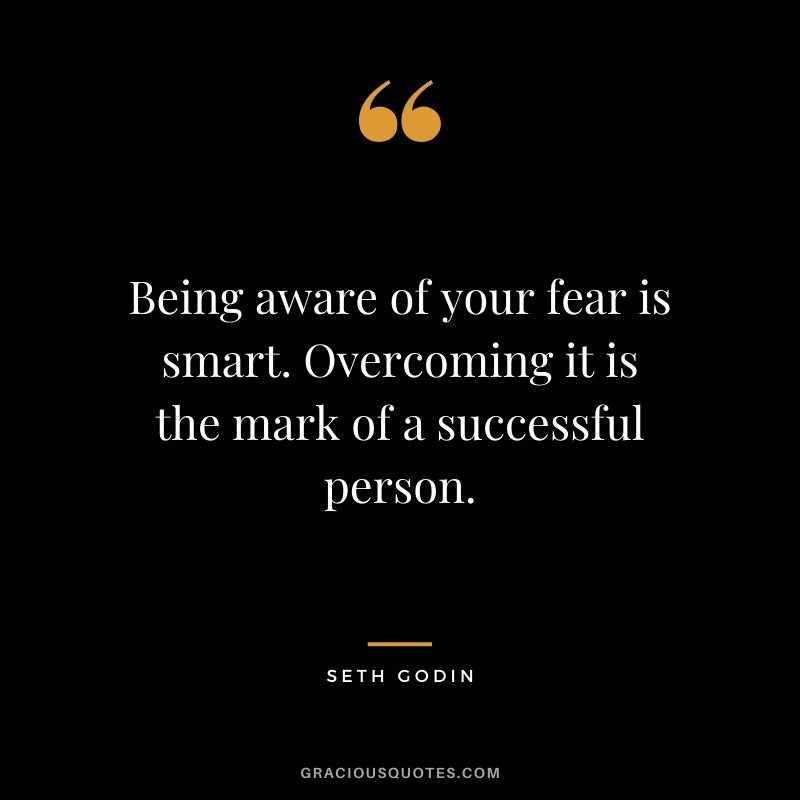 Being aware of your fear is smart. Overcoming it is the mark of a successful person. - Seth Godin