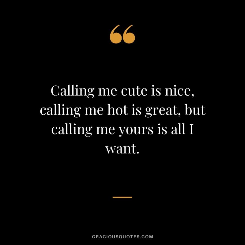 Calling me cute is nice, calling me hot is great, but calling me yours is all I want.