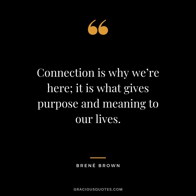 Connection is why we're here; it is what gives purpose and meaning to our lives.