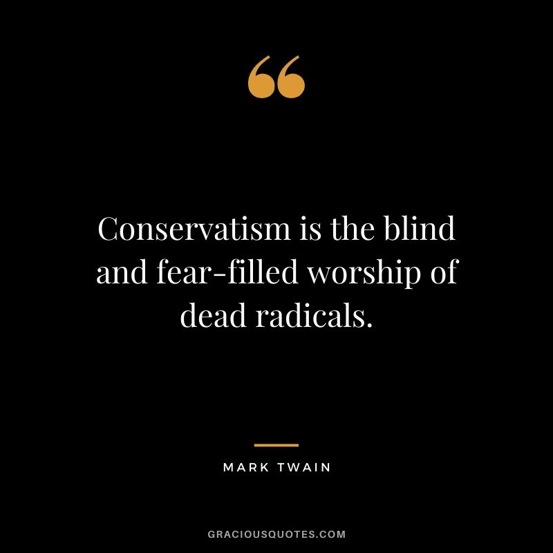 Conservatism is the blind and fear-filled worship of dead radicals.