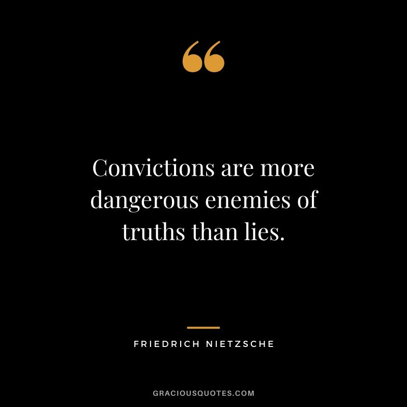 Convictions are more dangerous enemies of truths than lies.