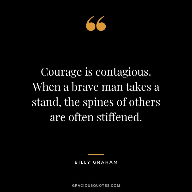 Courage is contagious. When a brave man takes a stand, the spines of others are often stiffened. - Billy Graham
