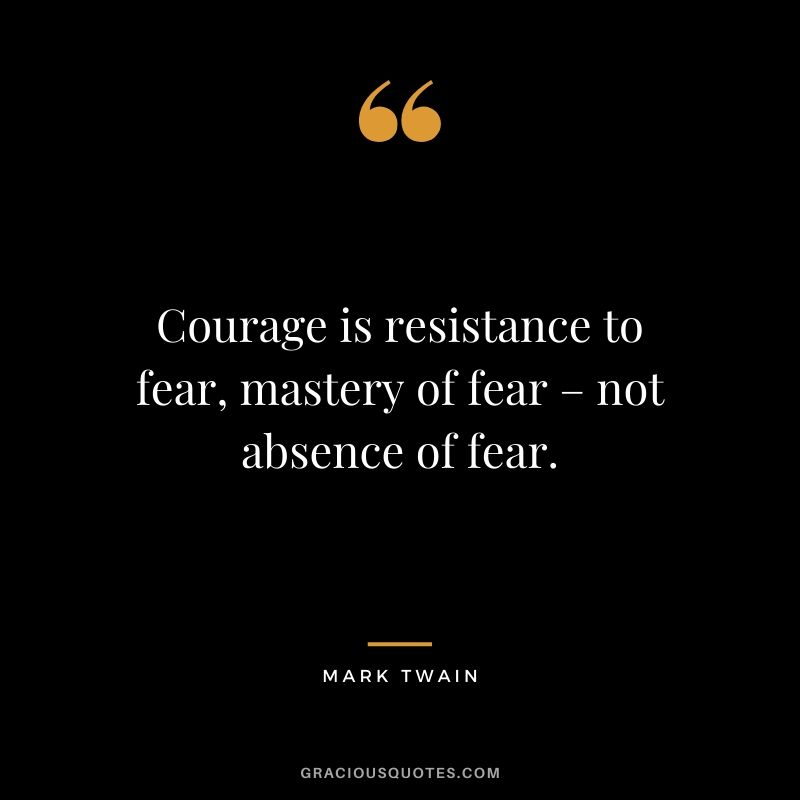 Courage is resistance to fear, mastery of fear – not absence of fear.