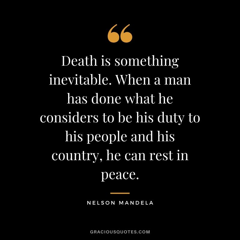 Death is something inevitable. When a man has done what he considers to be his duty to his people and his country, he can rest in peace.