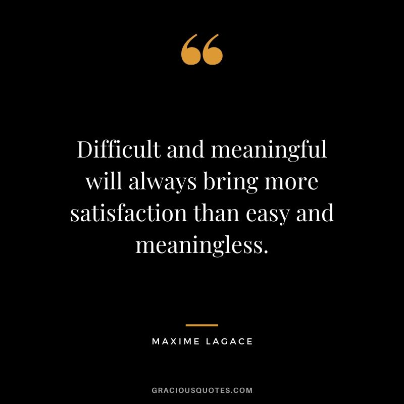 Difficult and meaningful will always bring more satisfaction than easy and meaningless.