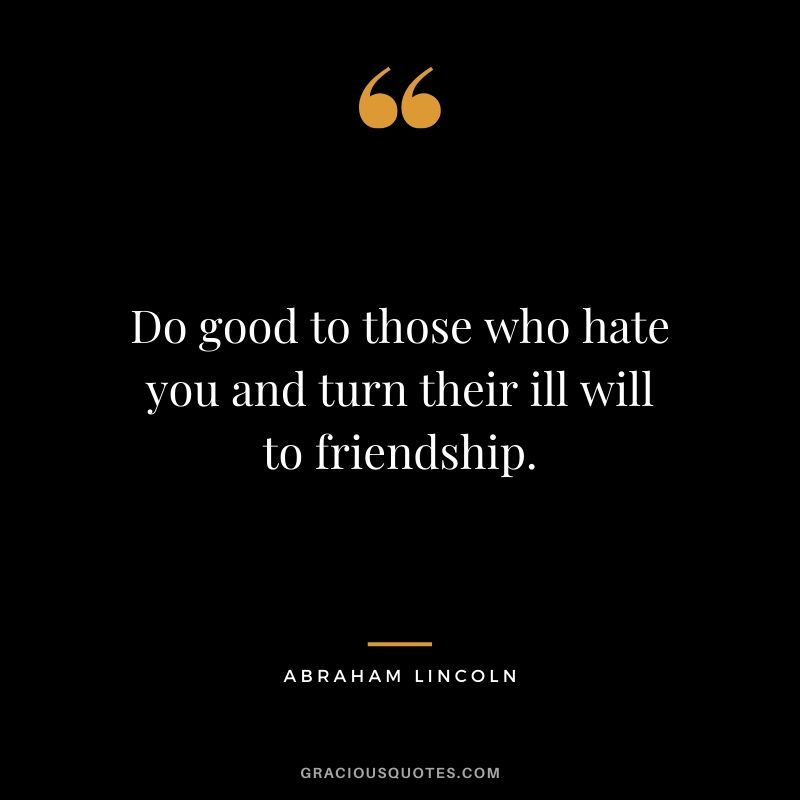 Do good to those who hate you and turn their ill will to friendship.